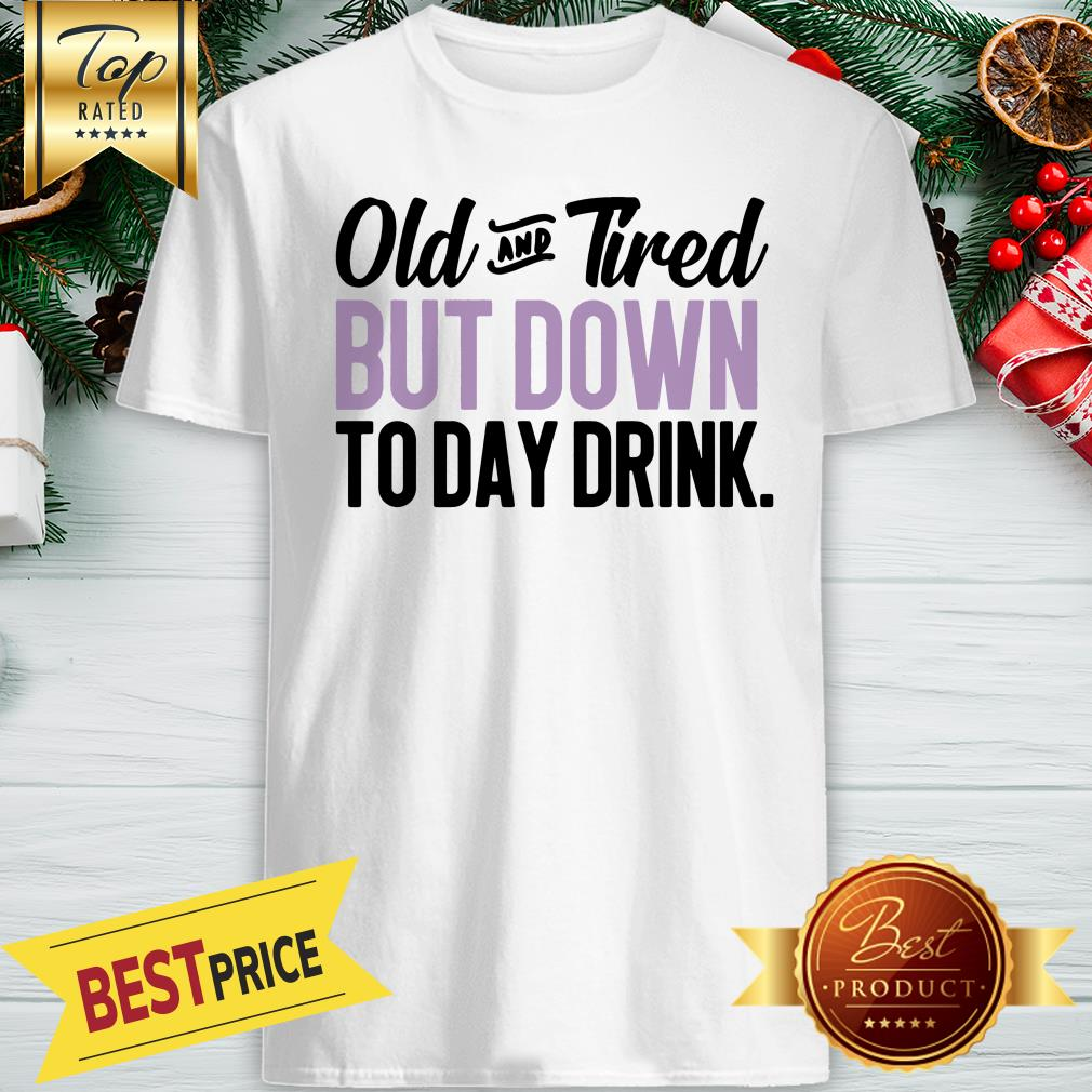 Old And Tired But Down To Day Drink ShirtOld And Tired But Down To Day Drink Shirt