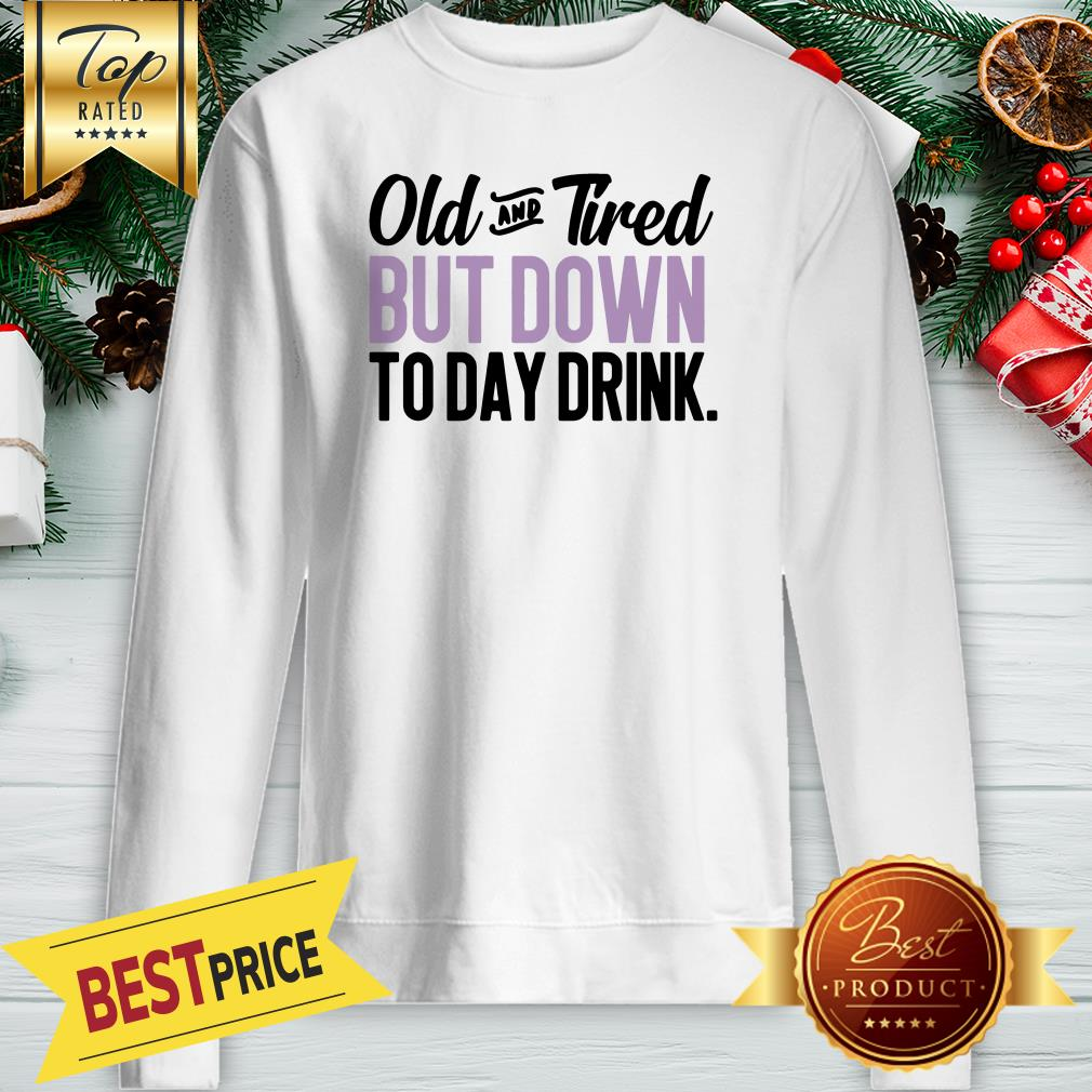Old And Tired But Down To Day Drink ShirtOld And Tired But Down To Day Drink Sweatshirt