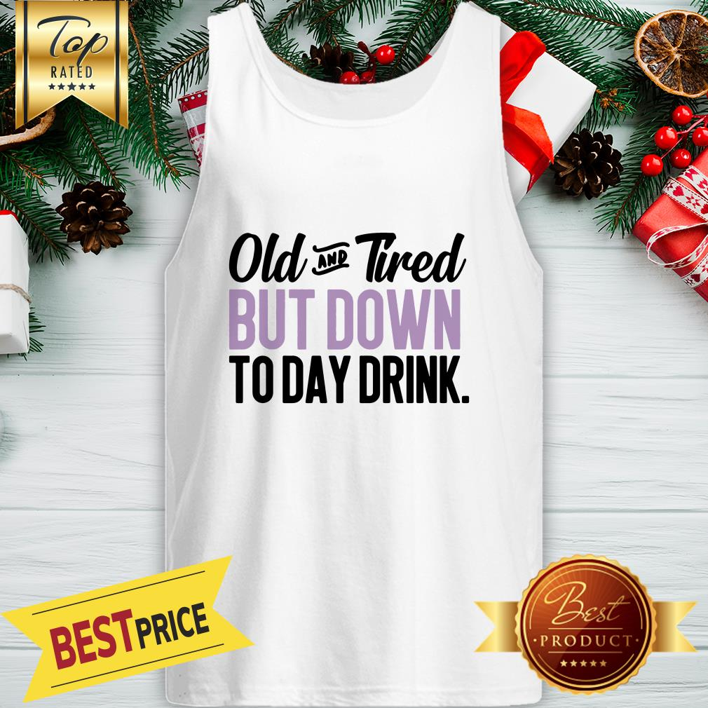 Old And Tired But Down To Day Drink ShirtOld And Tired But Down To Day Drink Tank Top