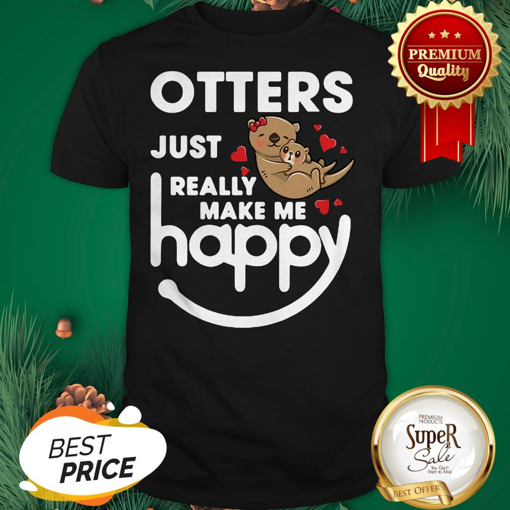 Otters Just Really Make Me Happy Shirt