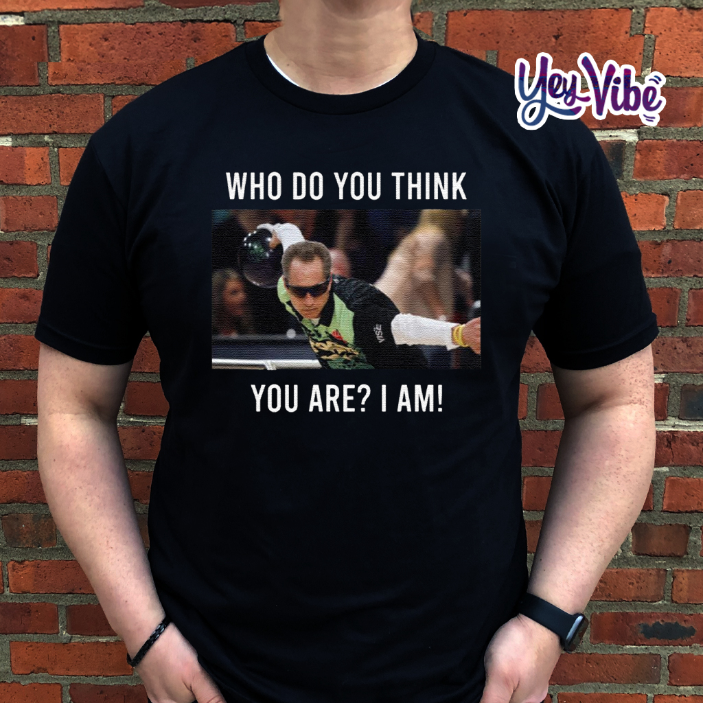 Pete Weber Who do you think you are I am Shirts