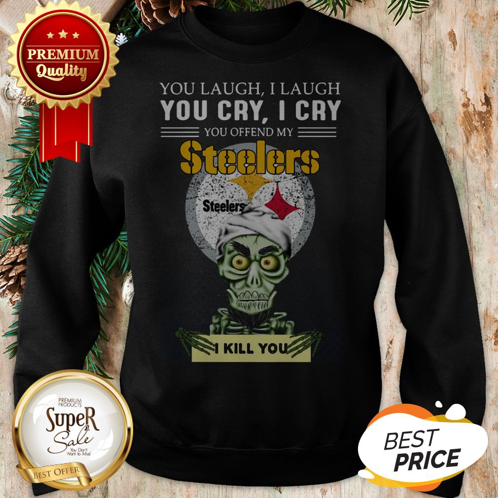 Pretty Jeff Dunham You Cry I Cry You Offend My Steelers I Kill You Sweatshirt