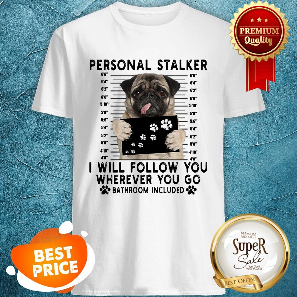 Pug Personal Stalker I Will Follow You Wherever Bathroom Included Shirt