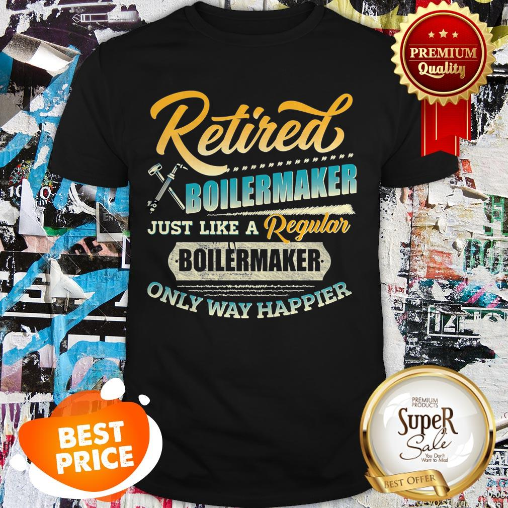 Retired Boilermaker Just Like A Regular Boilermaker Only Way Happier Shirt