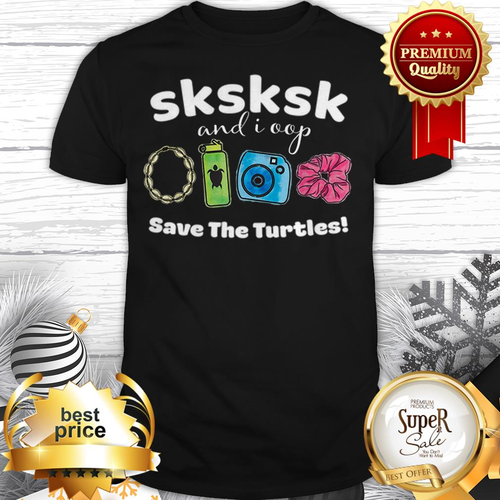 SKSKSK And I Oop Save The Turtles Save Our Sea Shirt