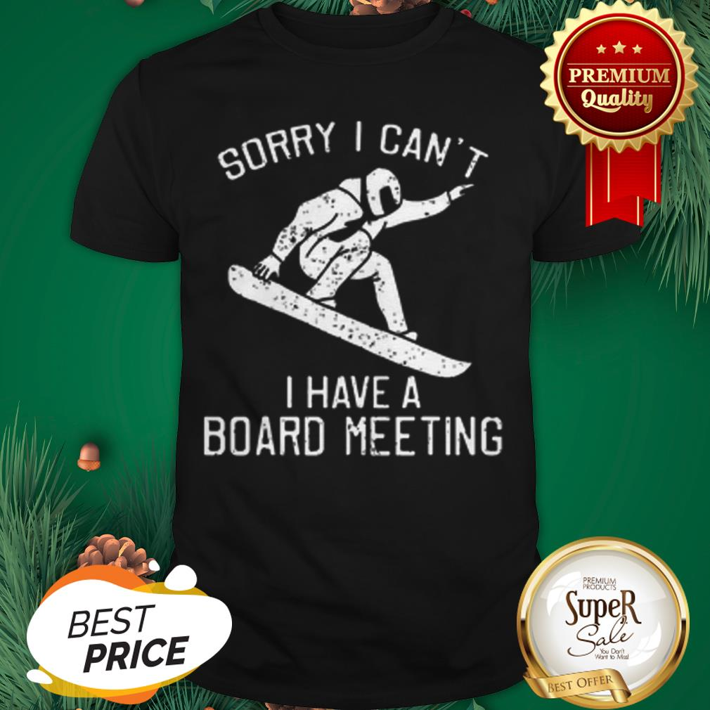 Snowboarding Sorry I Can't I Have A Board Meeting Shirt
