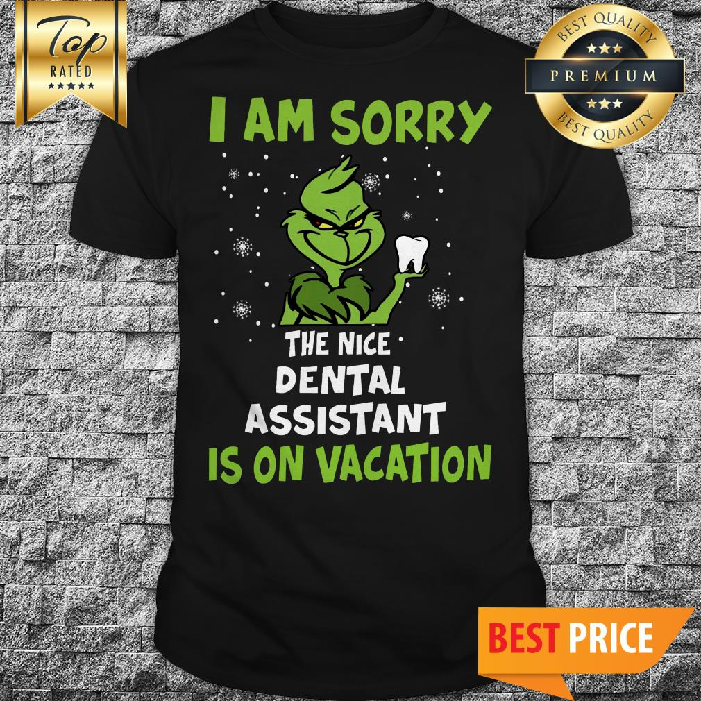 The Grinch I Am Sorry The Nice Dental Assistant Is On Vacation Shirt