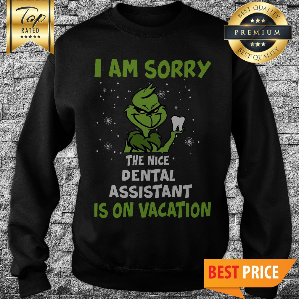 The Grinch I Am Sorry The Nice Dental Assistant Is On Vacation Sweaatshirt