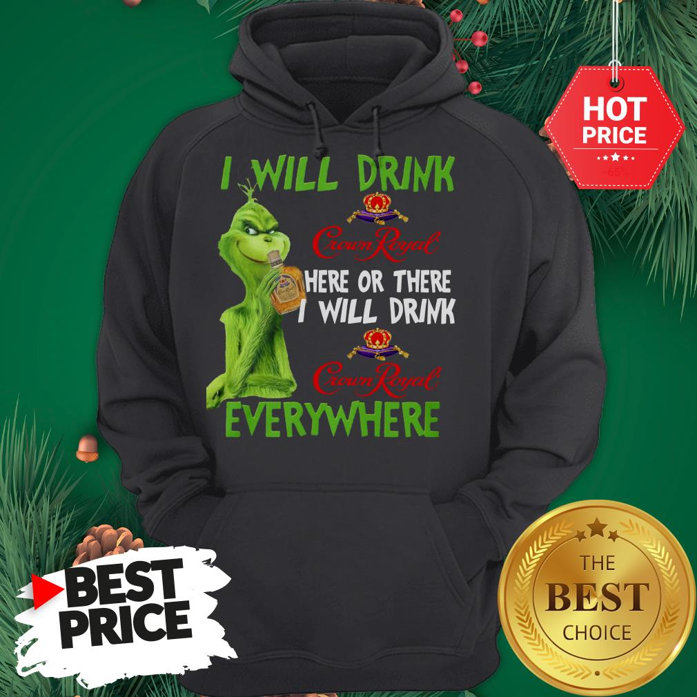 The Grinch I Will Drink Crown Royal Here Or There I Will Drink Crown Royal Everywhere Hoodie