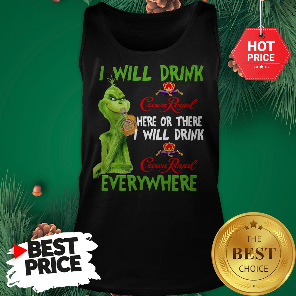 The Grinch I Will Drink Crown Royal Here Or There I Will Drink Crown Royal Everywhere Tank Top