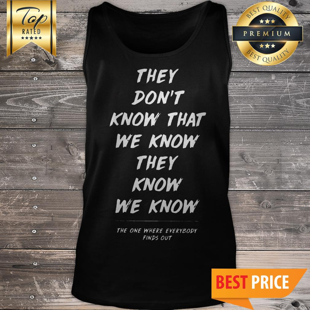 They Don't Know That We Know They Know We Know Tank Top