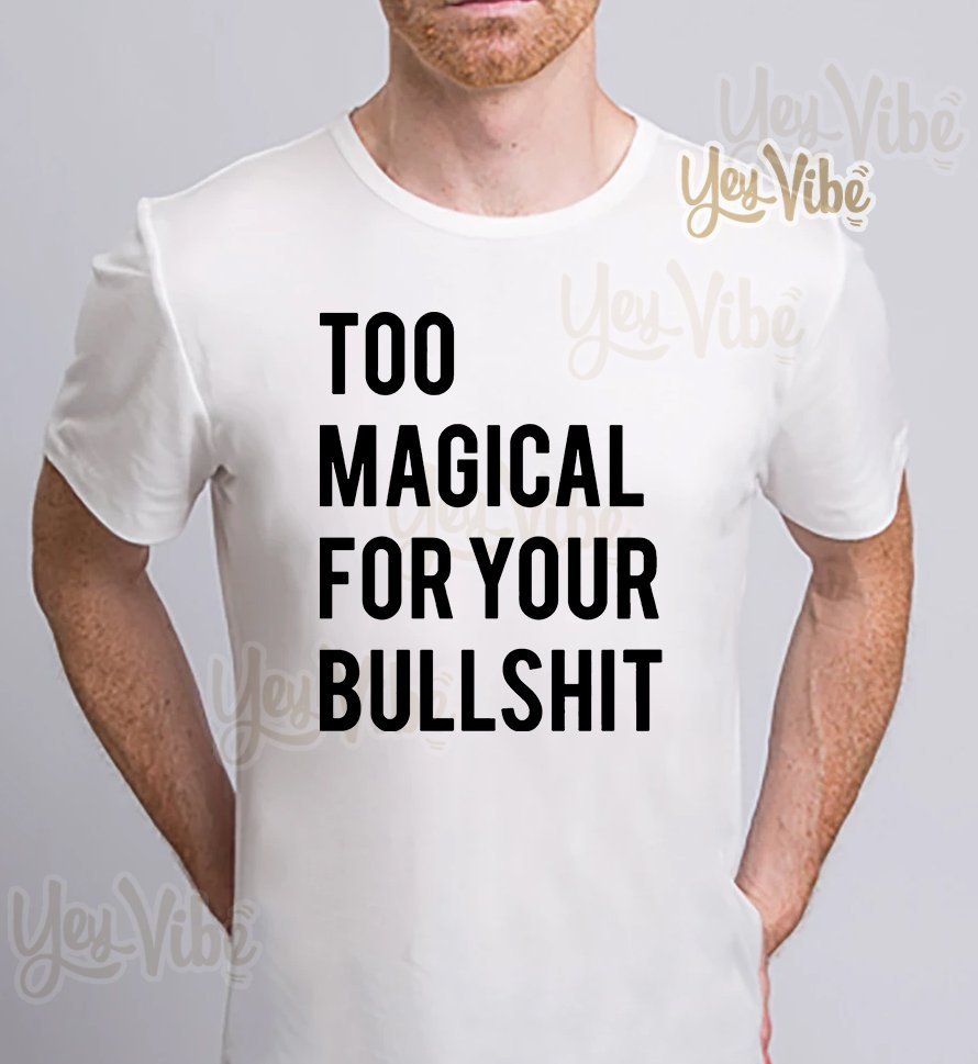 Too magical for your bullshit t-shirts
