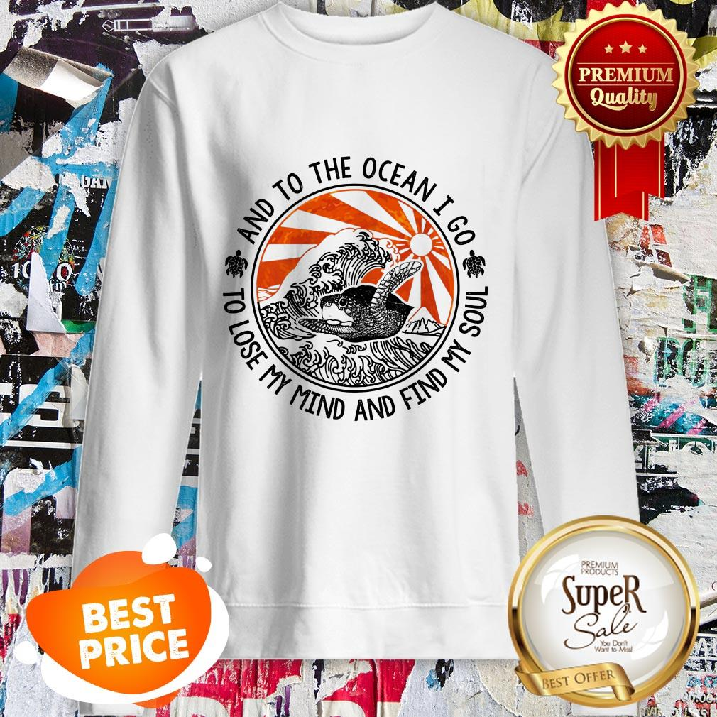 Turtle And To The Ocean I Go To Lose My Mind And Find My Sould Sweatshirt