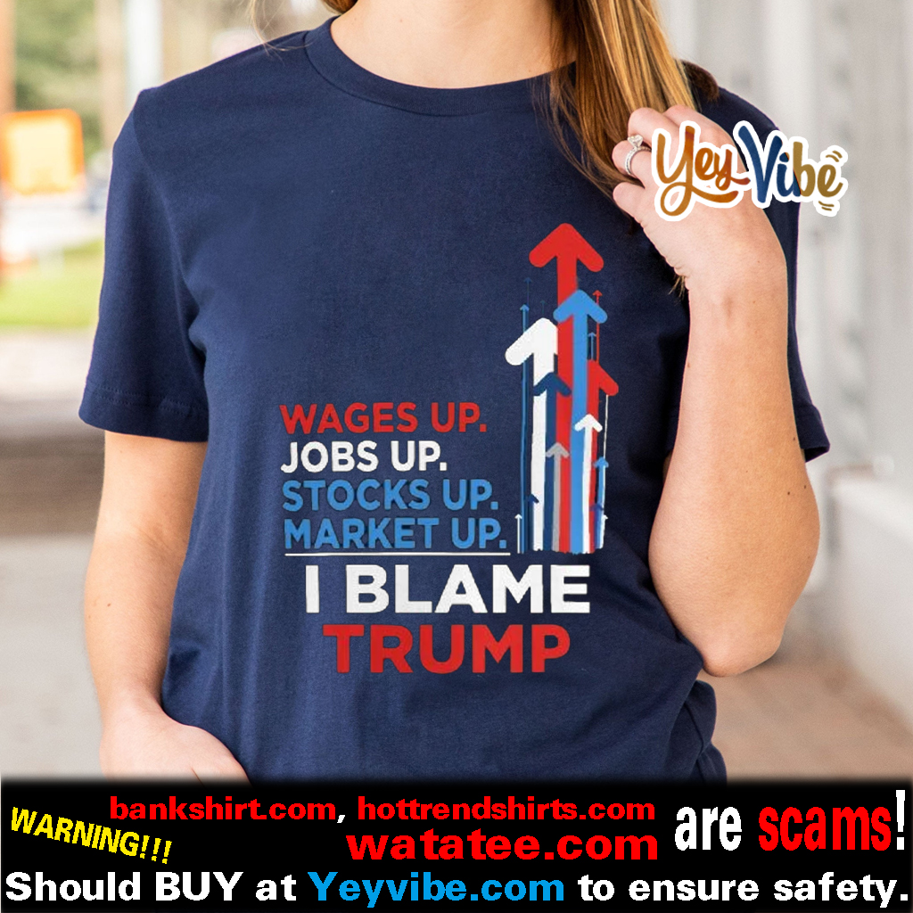 Wages Up. Jobs Up. Stocks Up. Market Up. I Blame Trump t shirts