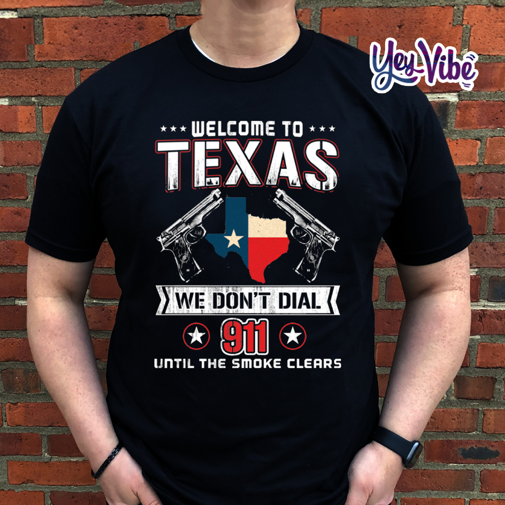 Welcome To Texas We Don't Dial 911 Until The Smoke Clears T Shirt