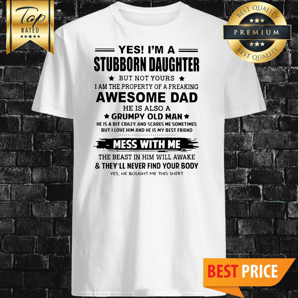 Yes I'm A Stubborn Daughter But Not Yours I Am The Property Of A Freaking Awesome Dad Shirt