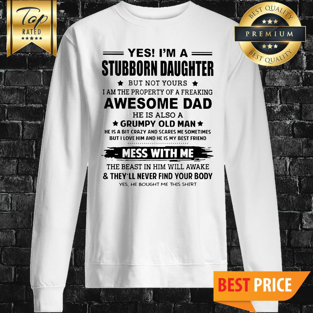 Yes I'm A Stubborn Daughter But Not Yours I Am The Property Of A Freaking Awesome Dad Sweatshirt