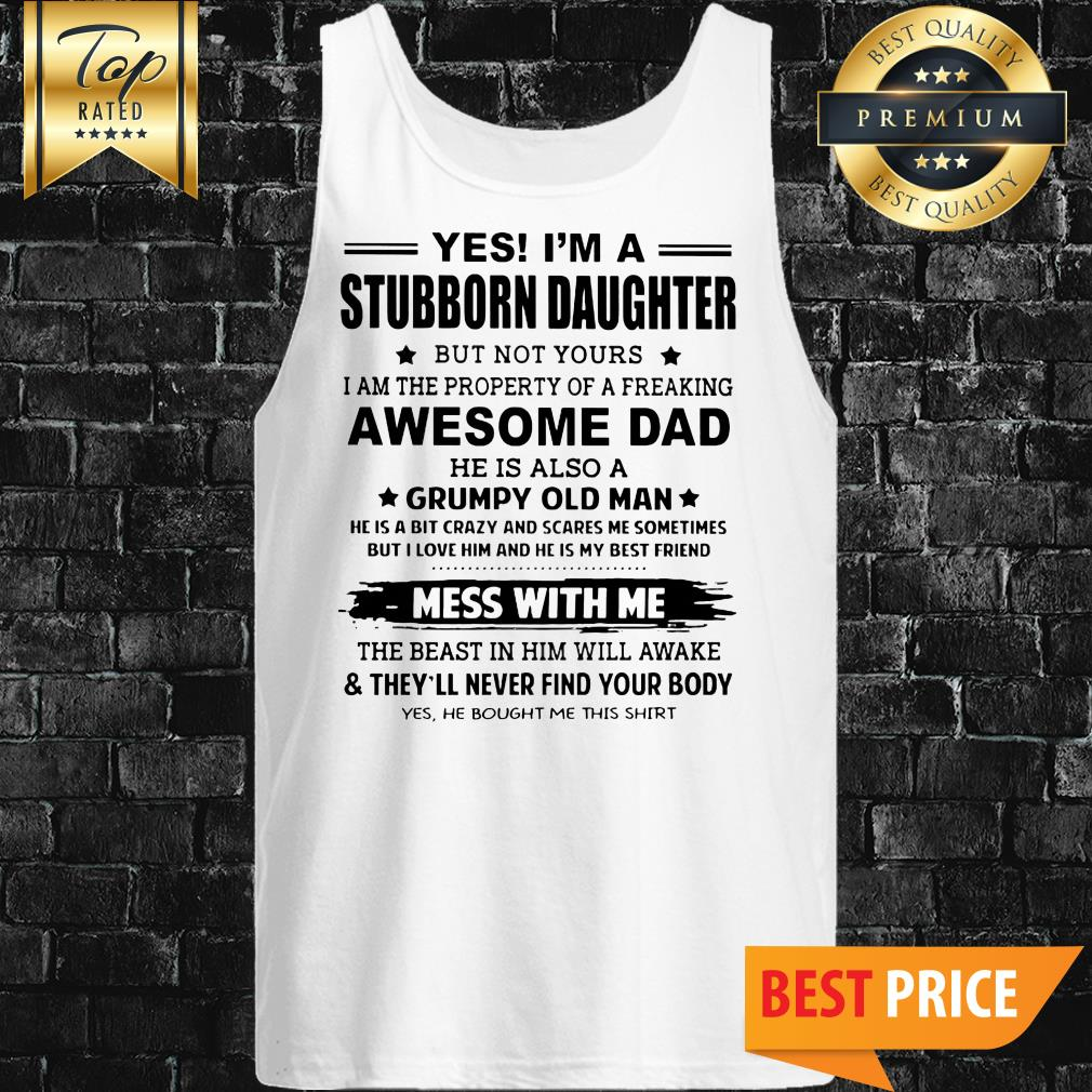 Yes I'm A Stubborn Daughter But Not Yours I Am The Property Of A Freaking Awesome Dad Tank Top