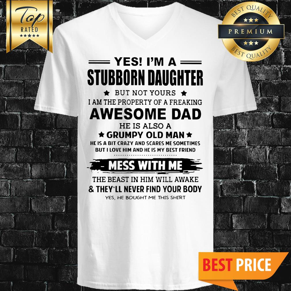 Yes I'm A Stubborn Daughter But Not Yours I Am The Property Of A Freaking Awesome Dad V-Neck