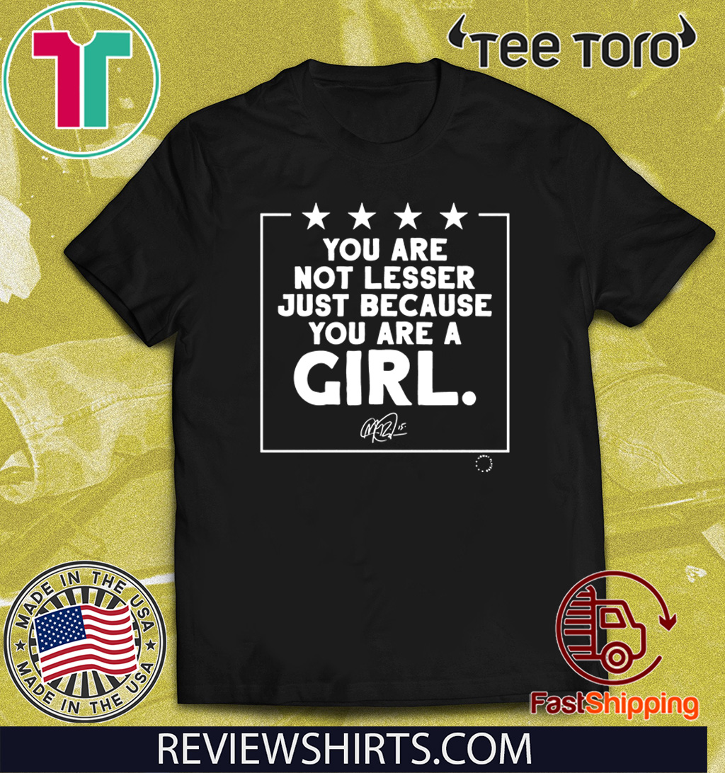 You Are Not Lesser Just Because You Are A Girl T-Shirt