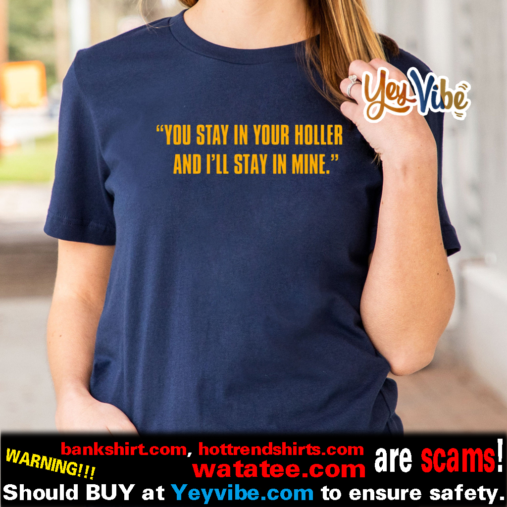 You Stay In Your Holler And I'll Stay In Mine T Shirt