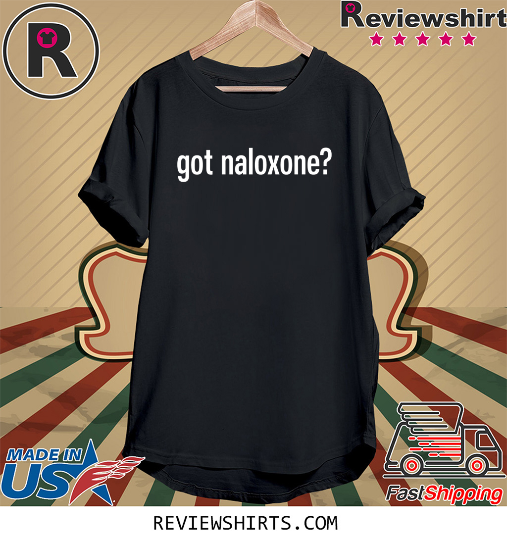 Got Naloxone Tee Shirt
