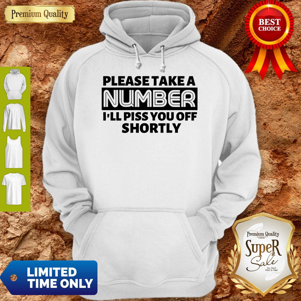 Good Please Take A Number I'll Piss You Off Shortly Hoodie