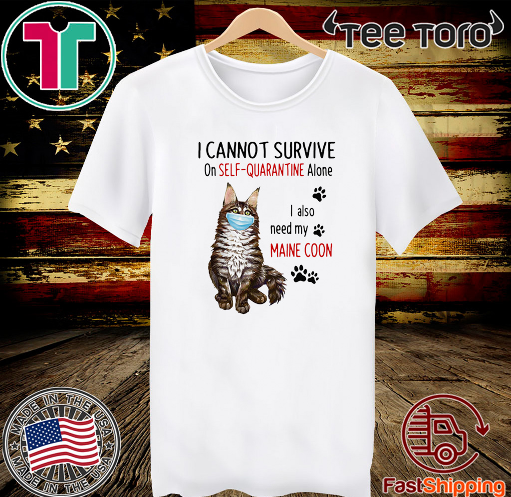 I CANNOT SURVIVE ON SELF-QUARANTINE ALONE I ALSO NEED MY MAINE COON MASK CAT PAW TEE SHIRT