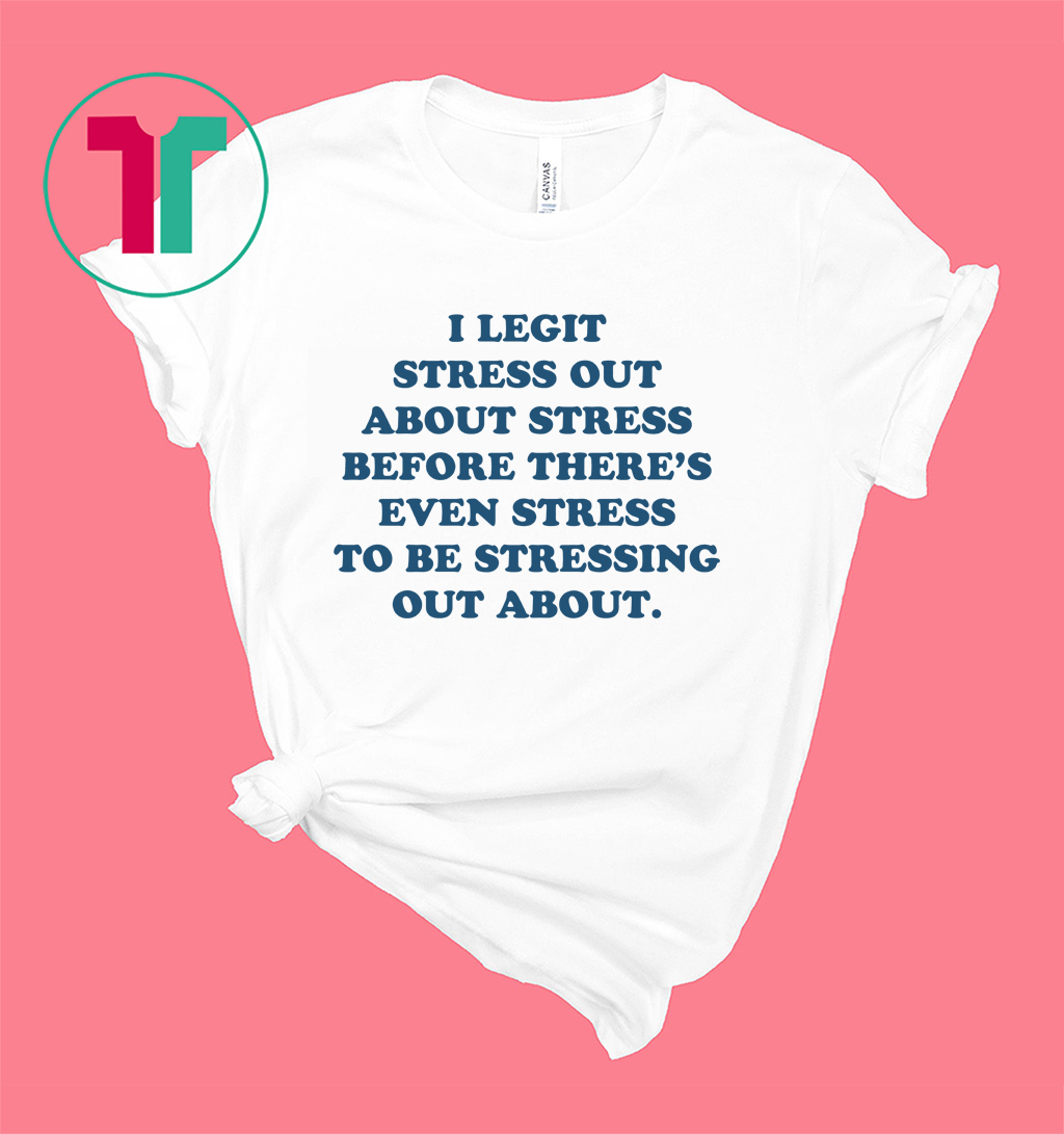 I Legit Stress Out About Stress Before There's Even Stress T-Shirt