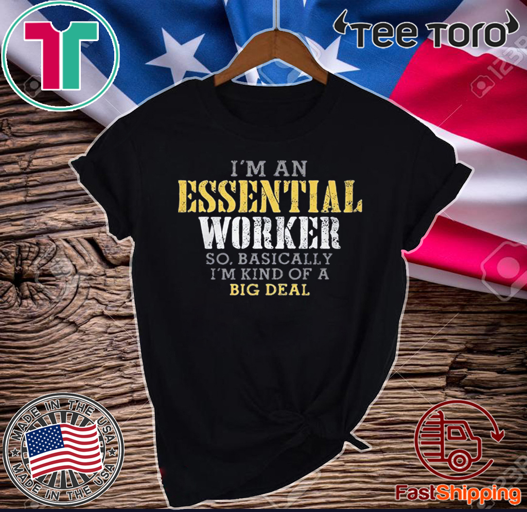 I'M AN ESSENTIAL WORKER SO BASICALLY I'M KIND OF A BIG DEAL UNISEX T-SHIRT