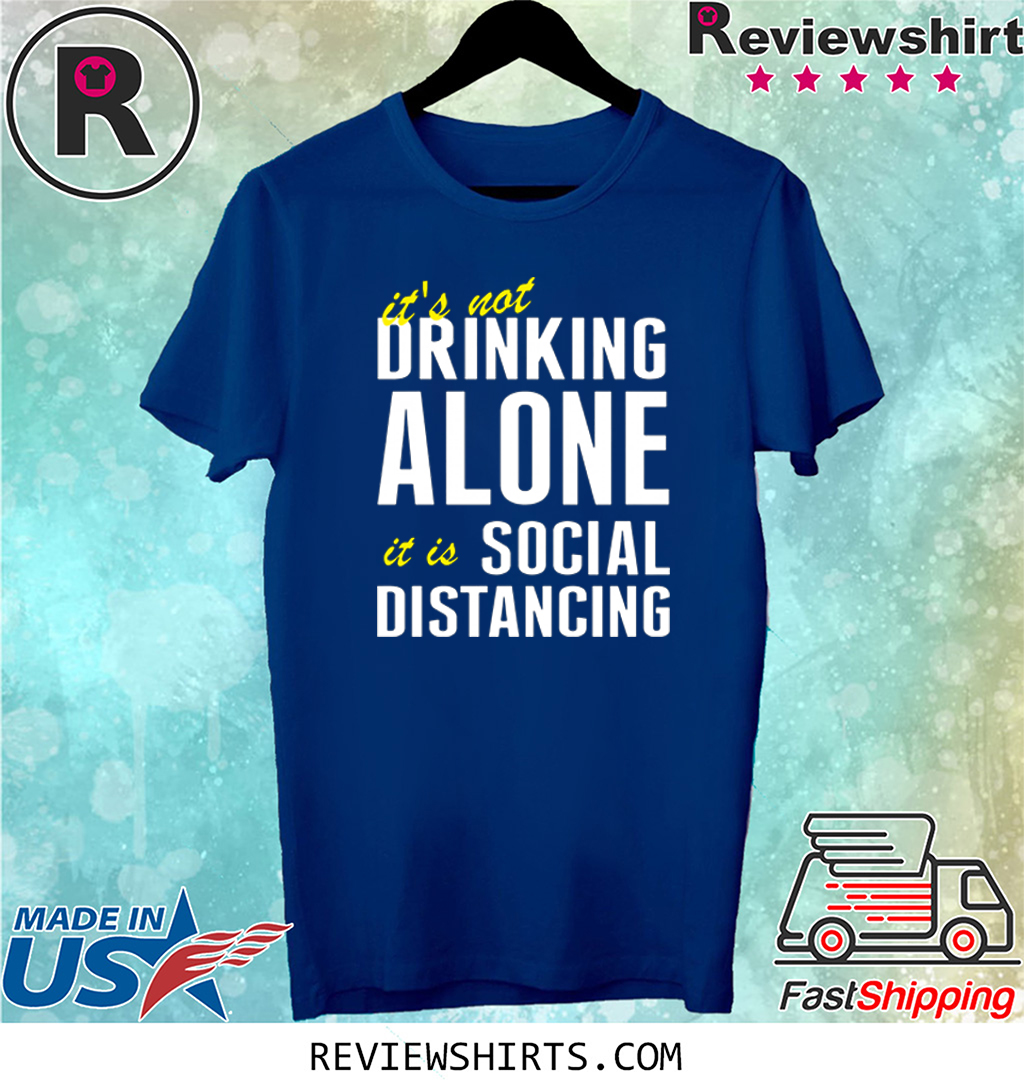 It's Not Drinking Alone It Is Social Distancing Tee Shirt