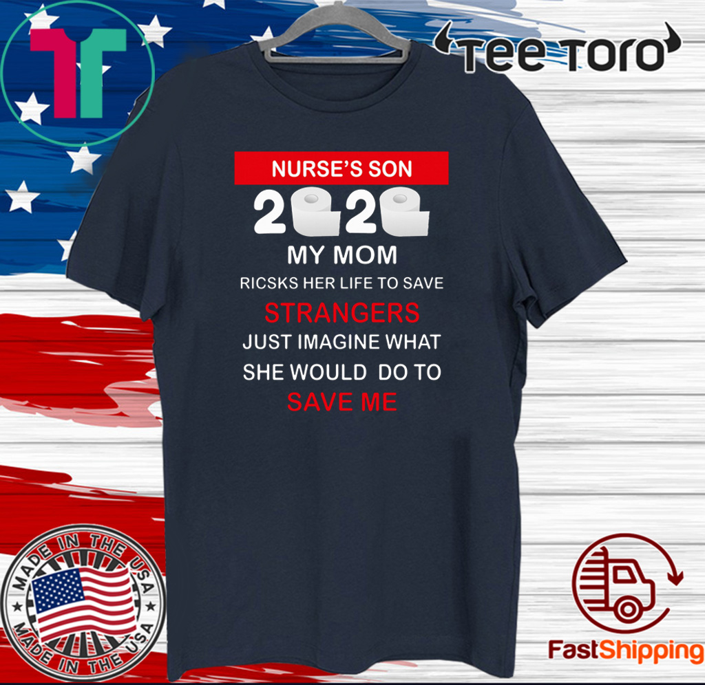 Nurse's Son 2020 My Mom Risks Her Life To Save Strangers Just Imagine Whart She Would Do To Save Me Shirt T-Shirt