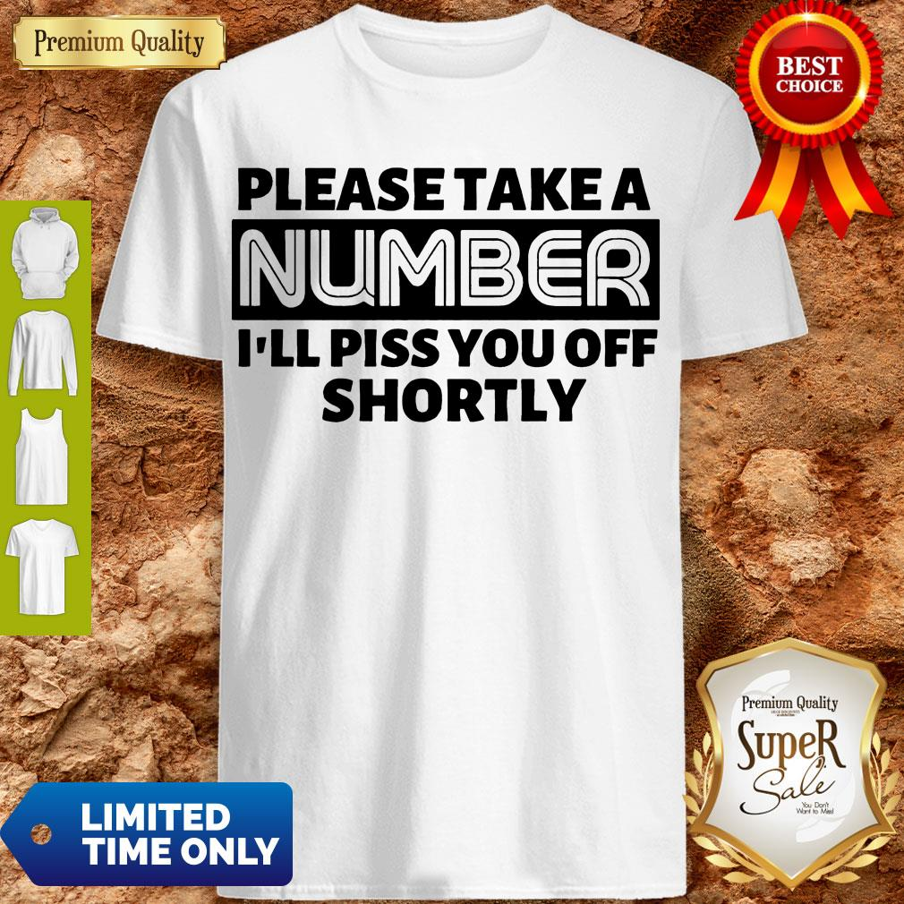 Good Please Take A Number I'll Piss You Off Shortly T-shirt
