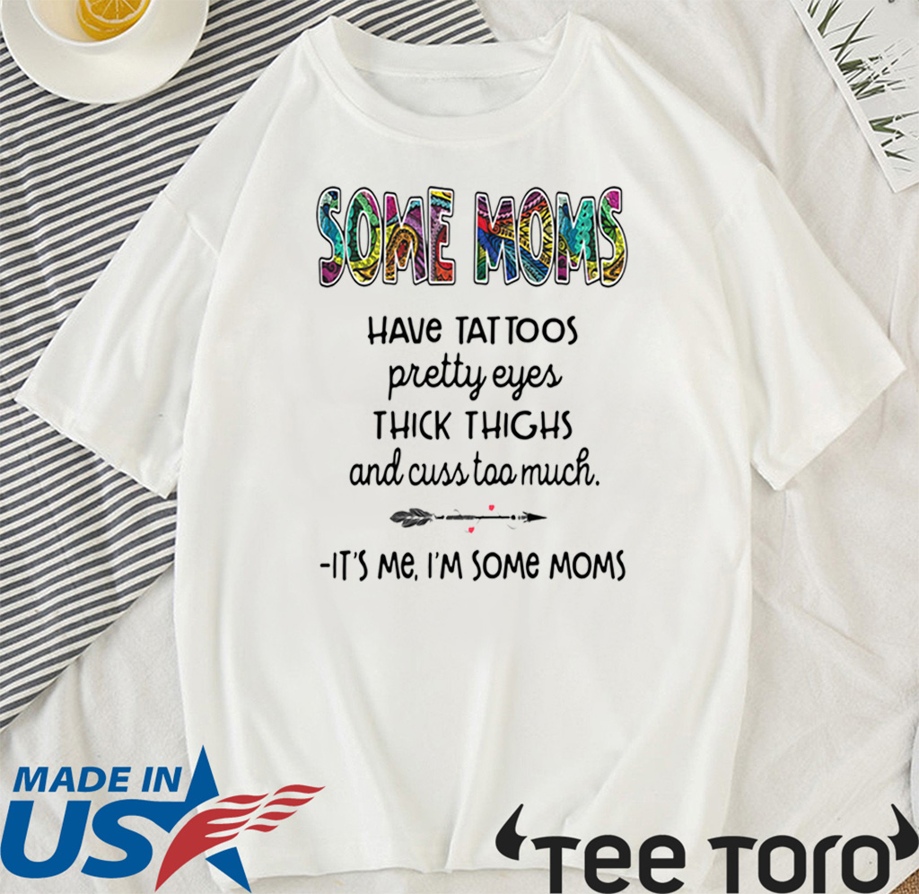 SOME MOMS HAVE TATTOO – PRETTY EYES – THICK THIGHS AND CUSS TOO MUCH – IT'S ME I'M SOME MOMS TEE SHIRT