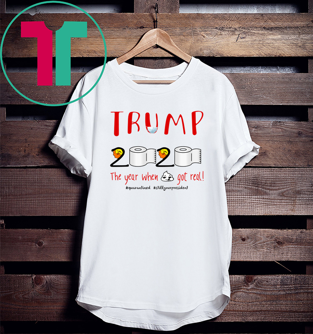 Trump 2020 the Year When Shit Got Real Tee Shirt