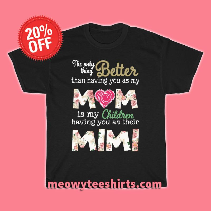 Better than having you as my Mom is my children Mimi shirt
