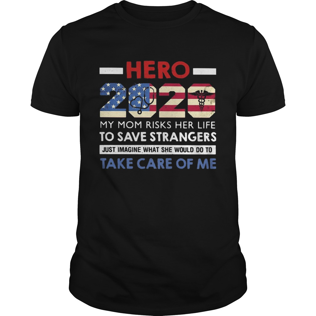 Hero 2020 my mom risks her life to save strangers just imagine what she would do to take care of me Unisex