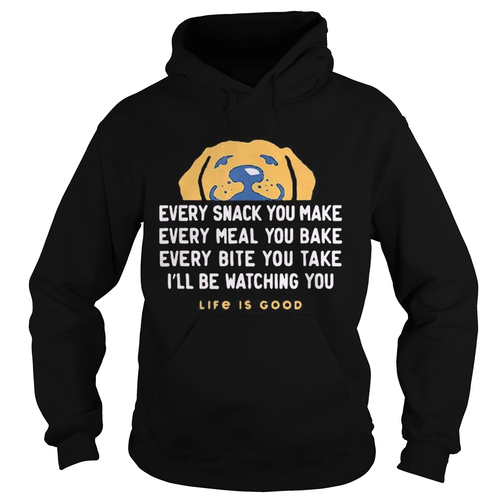 1593401549Dog every snack you make every meal you bake every bite you take i'll be watching you life is good Hoodie