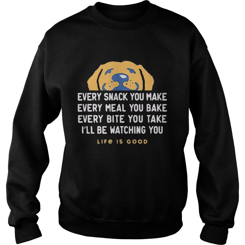1593401549Dog every snack you make every meal you bake every bite you take i'll be watching you life is good Sweatshirt