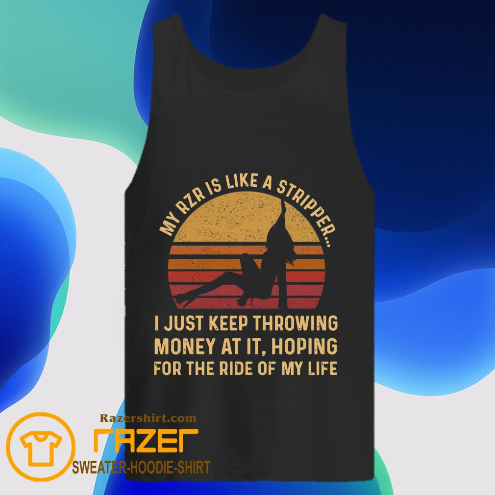 My Rzr Is Like A Stripper I Just Keep Throwing Money At It Hoping For The Ride Of My Life Tank Top