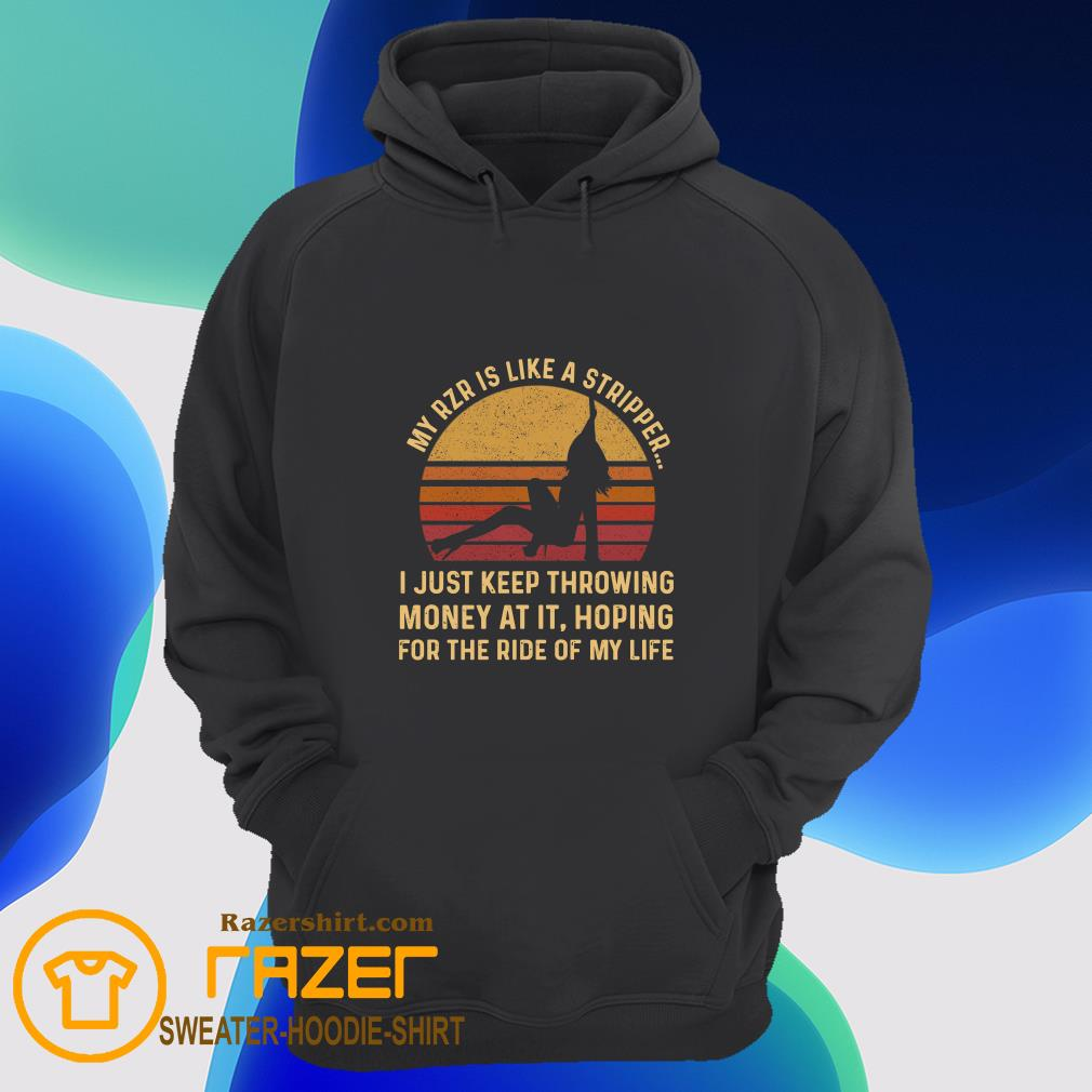My Rzr Is Like A Stripper I Just Keep Throwing Money At It Hoping For The Ride Of My Life Hoodie