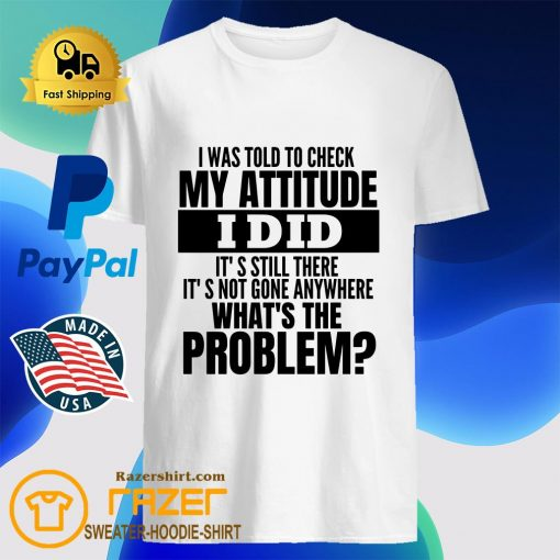 I Was Told To Check My Attitude I Did It's Still There It's Not Gone Anywhere What's The Problem Shirt