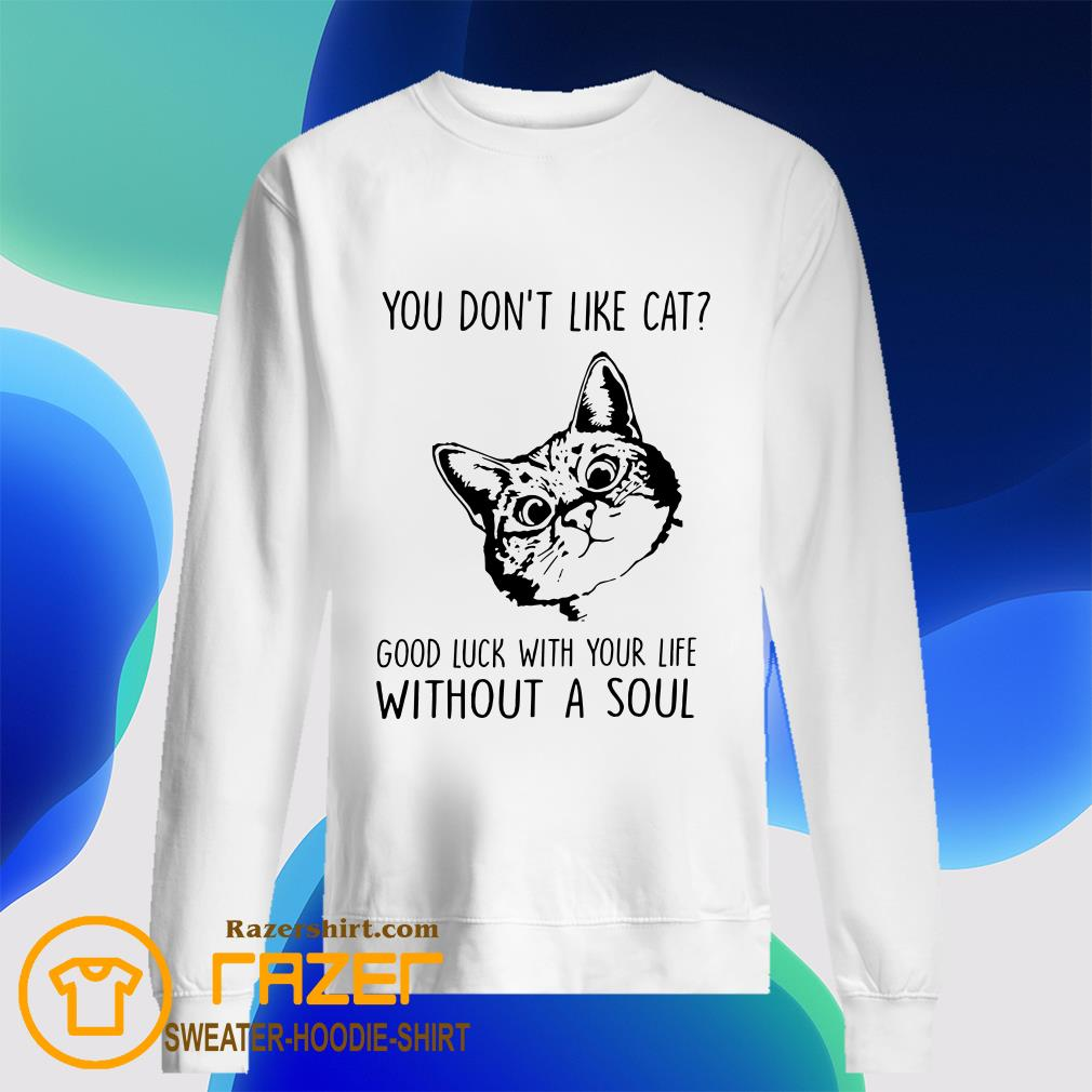 You Don't Like Cat Good Luck With Your Life Without A Soul Sweatshirt