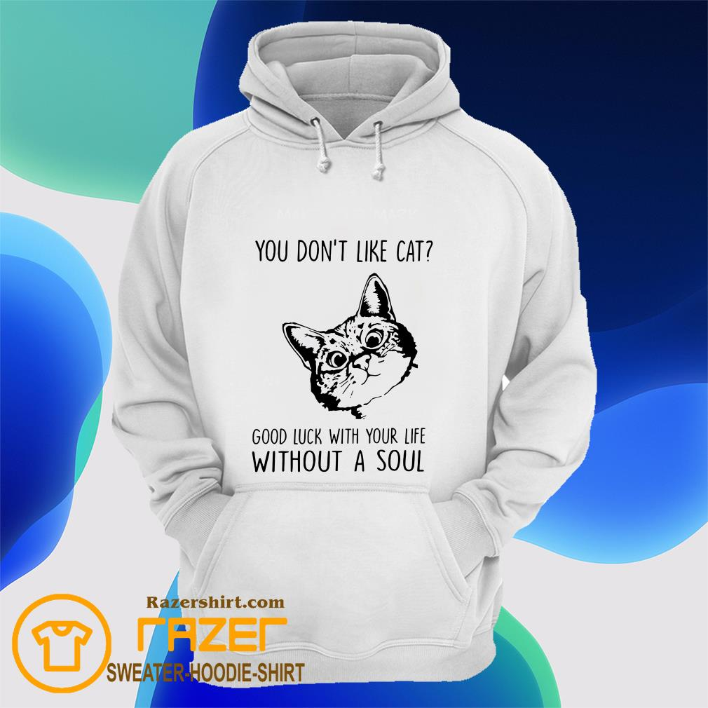 You Don't Like Cat Good Luck With Your Life Without A Soul Hoodie