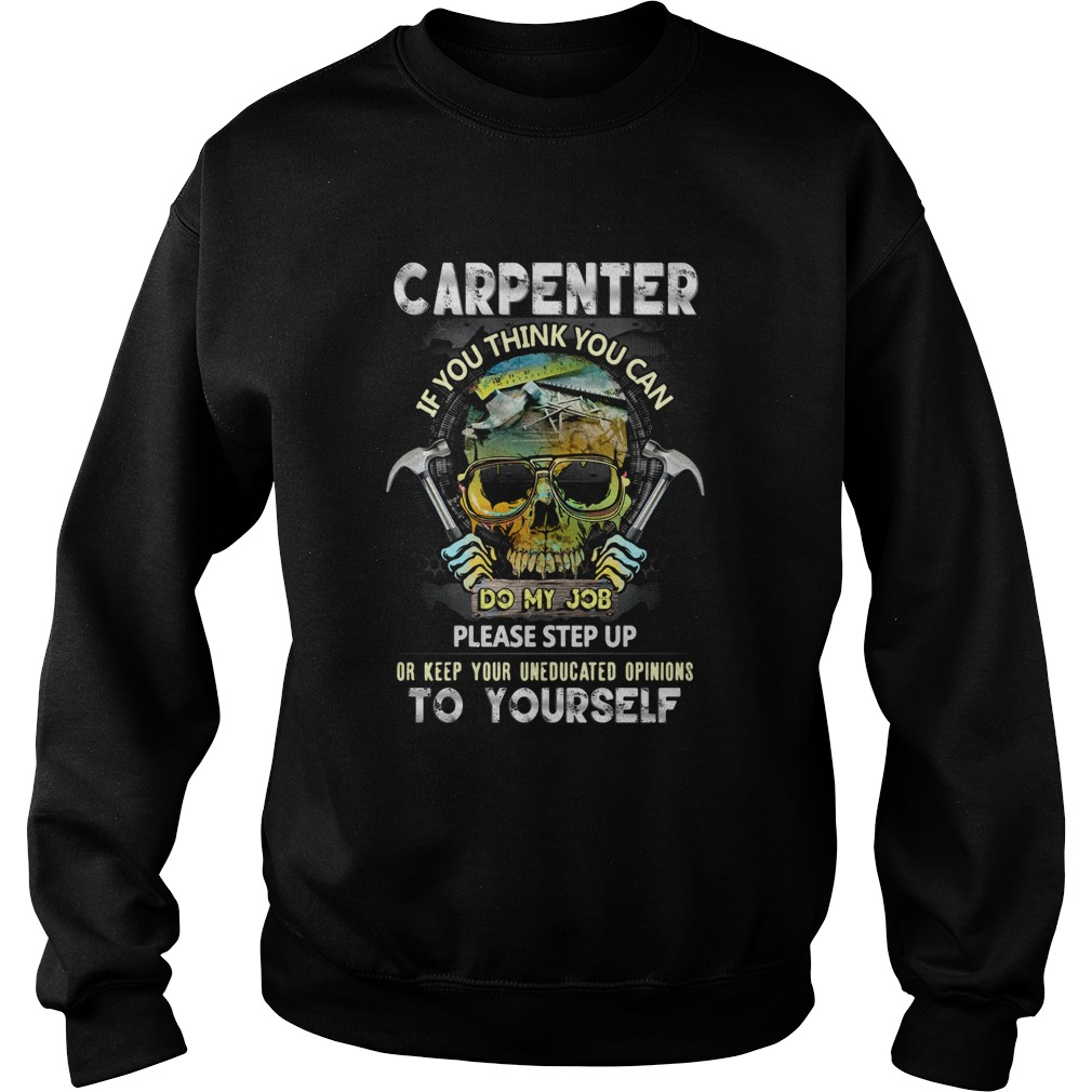 Carpenter If You Think You Can Please Step Up Or Keep Your Uneducated Opinions To Yourself Skull Ha Sweatshirt