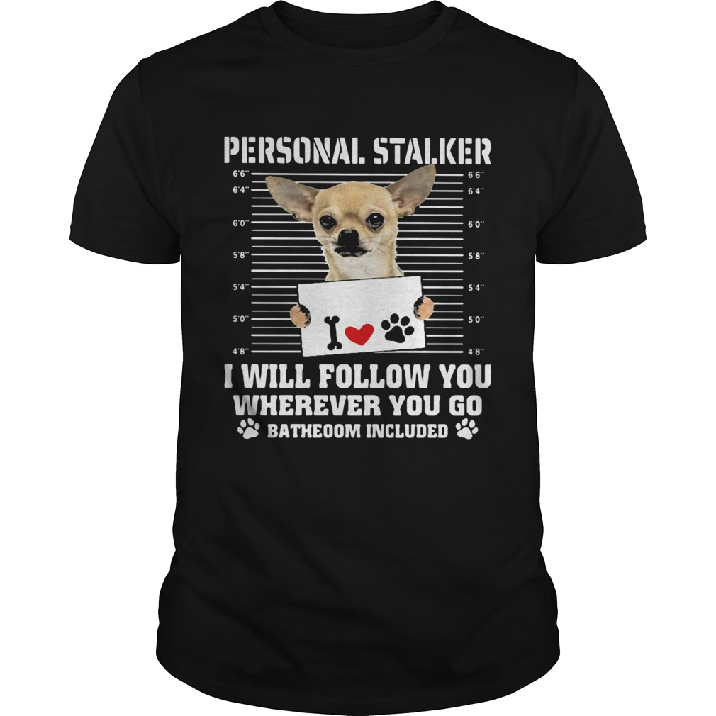 Chihuahua personal stalker i will follow you wherever you go bathroom included paws Unisex
