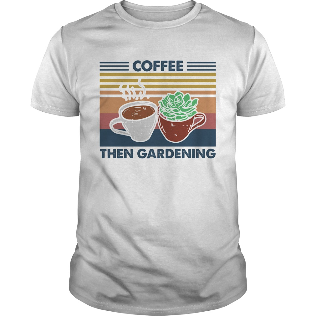 Coffee then gardening vintage retro  Unisex