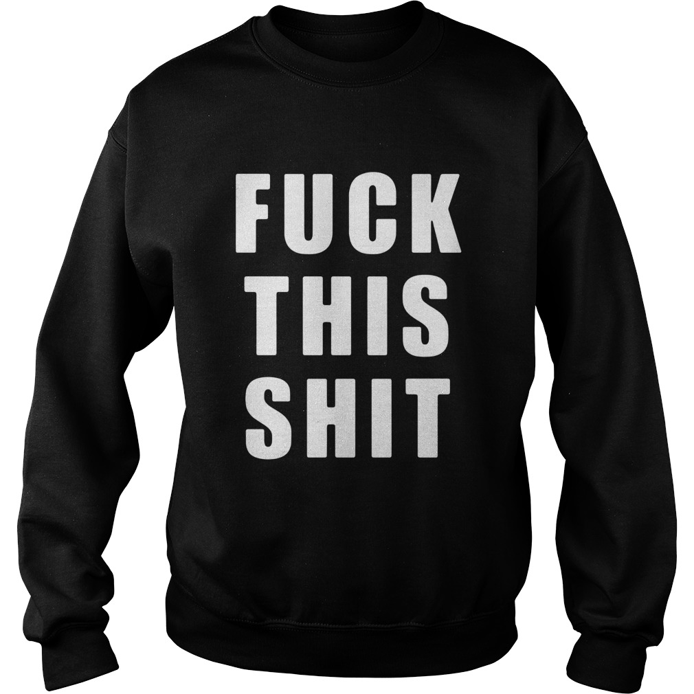 Fuck This Shit  Sweatshirt