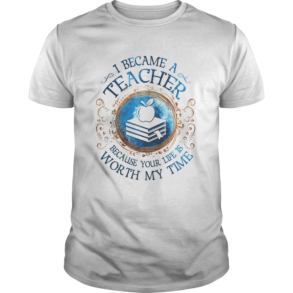 I Became A Teacher Because Your Life Is Worth My Time Unisex