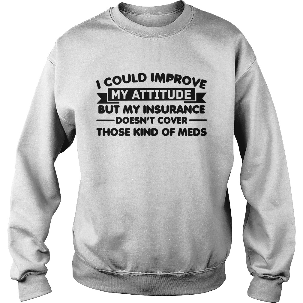 I Could Improve My Attitude But My Insurance Doesnt Cover Those Kind Of Meds  Sweatshirt